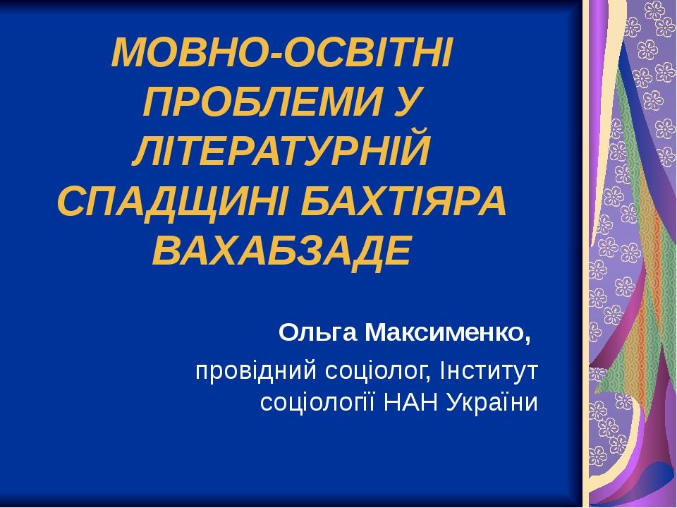МОВНО-ОСВІТНІ ПРОБЛЕМИ У ЛІТЕРАТУРНІЙ СПАДЩИНІ БАХТІЯРА ВАХАБЗАДЕ Ольга Максименко, провідний соціолог, Інститут соціології НАН України