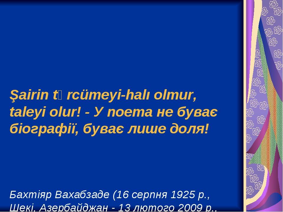 Şairin tərcümeyi-halı olmur, taleyi olur! - У поета не буває біографії, буває лише доля! Бахтіяр Вахабзаде (16 серпня 1925 р., Шекі, Азербайджан - ...