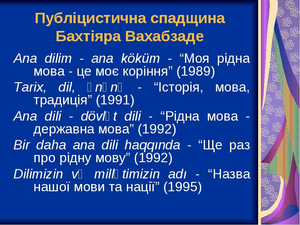 """Публіцистична спадщина Бахтіяра Вахабзаде Ana dilim - ana köküm - """"Моя рідна мова - це моє коріння"""" (1989) Tarix, dil, ənənə - """"Історія, мова, трад..."""
