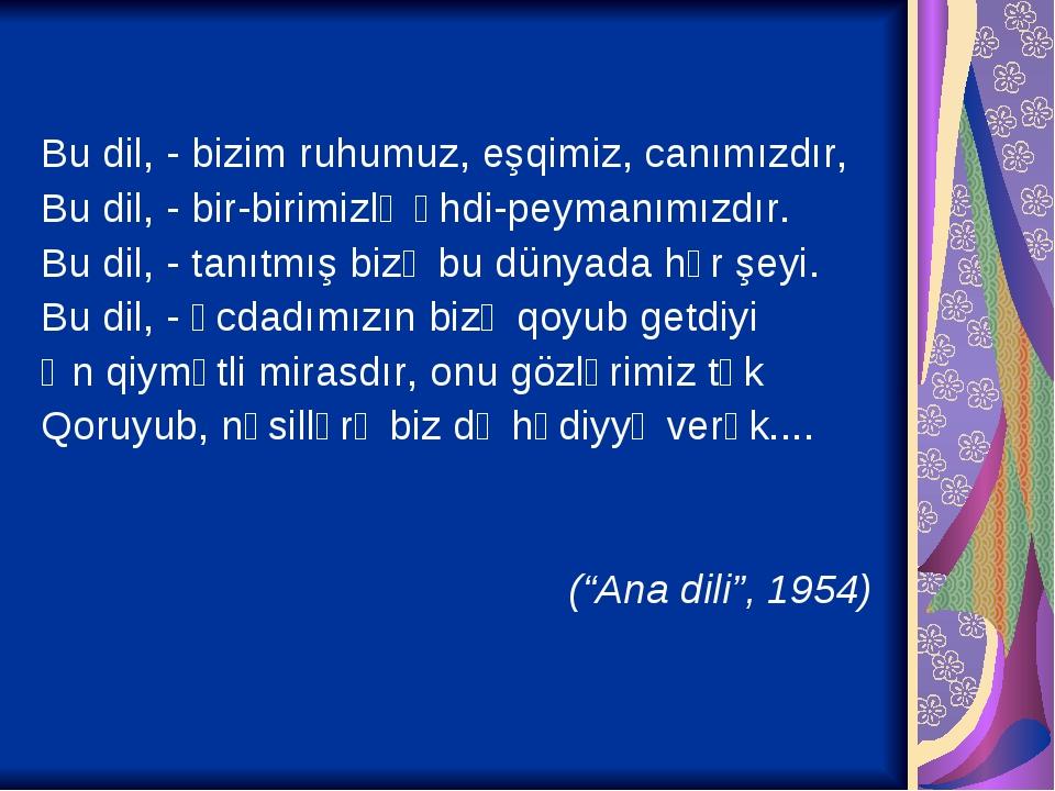 Bu dil, - bizim ruhumuz, eşqimiz, canımızdır, Bu dil, - bir-birimizlə əhdi-peymanımızdır. Bu dil, - tanıtmış bizə bu dünyada hər şeyi. Bu dil, - əc...