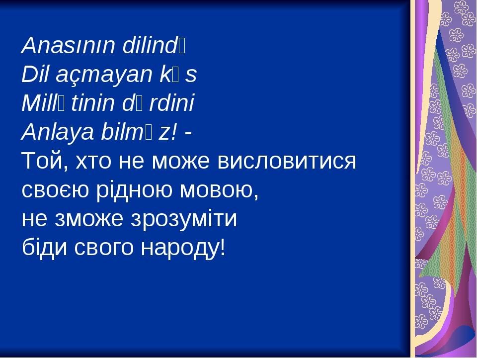 Anasının dilində Dil açmayan kəs Millətinin dərdini Anlaya bilməz! - Той, хто не може висловитися своєю рідною мовою, не зможе зрозуміти біди свого...