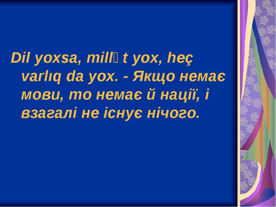 Dil yoxsa, millət yox, heç varlıq da yox. - Якщо немає мови, то немає й нації, і взагалі не існує нічого.