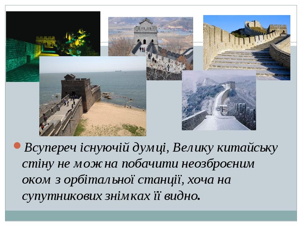 Всупереч існуючій думці, Велику китайську стіну не можна побачити неозброєним оком з орбітальної станції, хоча на супутникових знімках її видно.