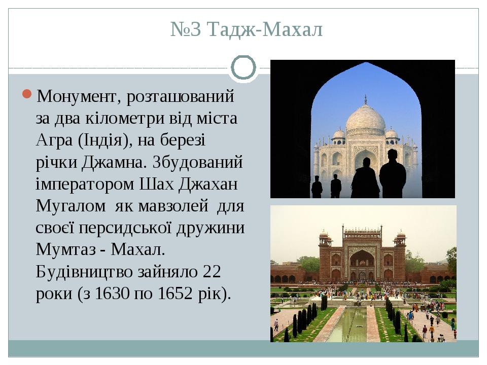 №3 Тадж-Махал Монумент, розташований за два кілометри від міста Агра (Індія), на березі річки Джамна. Збудований імператором Шах Джахан Мугалом як ...