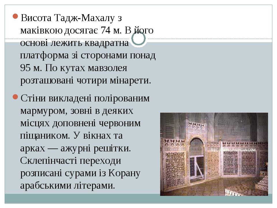 Висота Тадж-Махалу з маківкою досягає 74 м. В його основі лежить квадратна платформа зі сторонами понад 95 м. По кутах мавзолея розташовані чотири ...