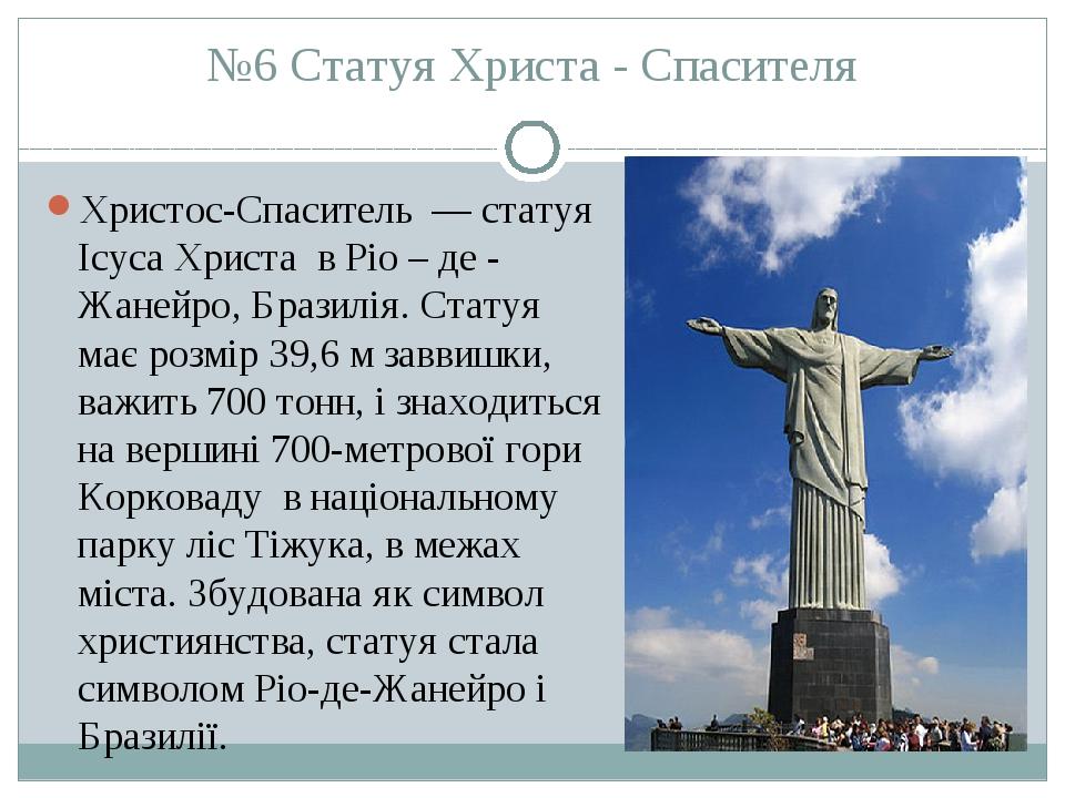 №6 Статуя Христа - Спасителя Христос-Спаситель — статуя Ісуса Христа в Ріо – де - Жанейро, Бразилія. Статуя має розмір 39,6 м заввишки, важить 700...