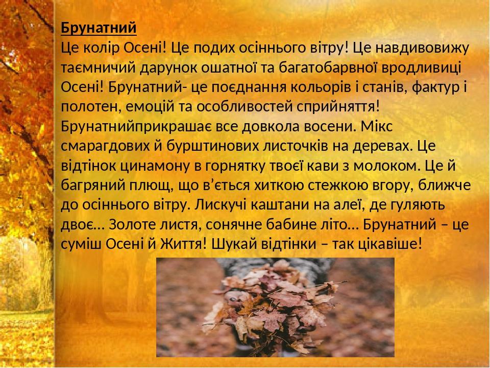 Брунатний Це колір Осені! Це подих осіннього вітру! Це навдивовижу таємничий дарунок ошатної та багатобарвної вродливиці Осені! Брунатний- це поєдн...
