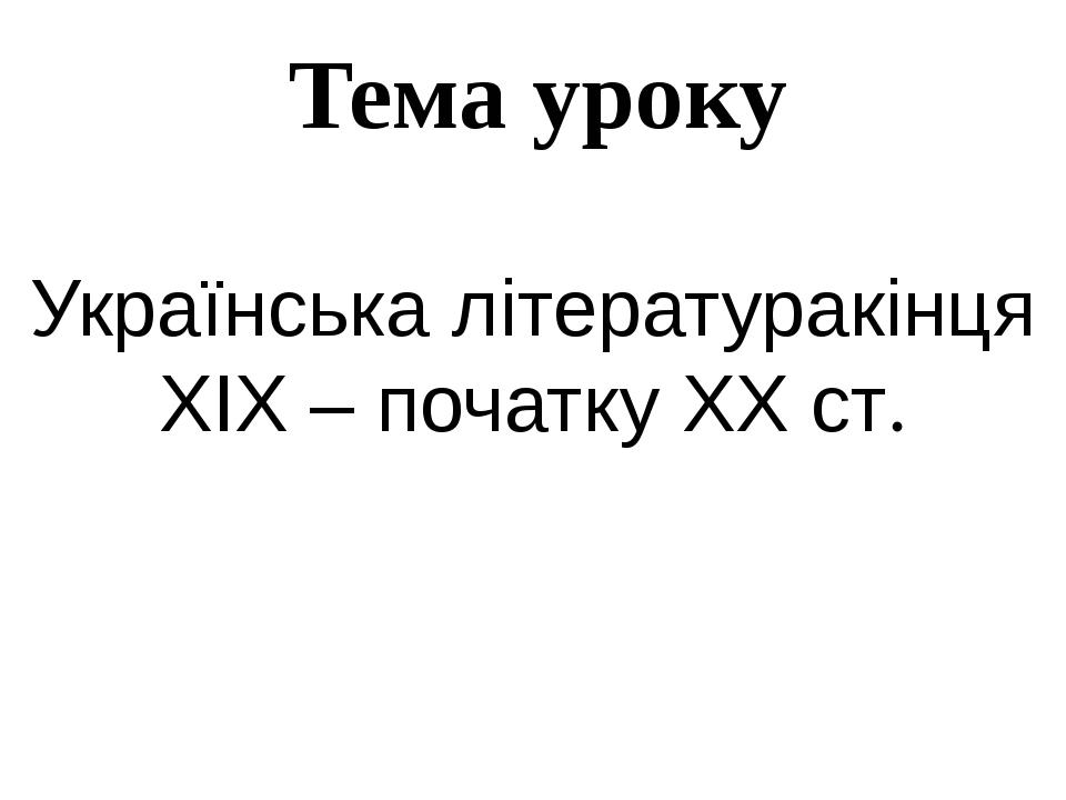 Тема уроку Українська літературакінця ХІХ – початку ХХ ст.