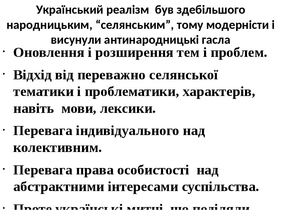 """Український реалізм був здебільшого народницьким, """"селянським"""", тому модерністи і висунули антинародницькі гасла Оновлення і розширення тем і пробл..."""