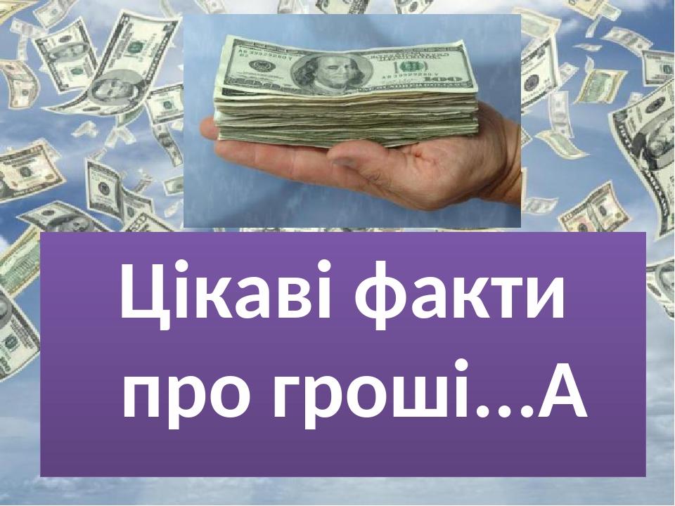 Цікаві факти про гроші...