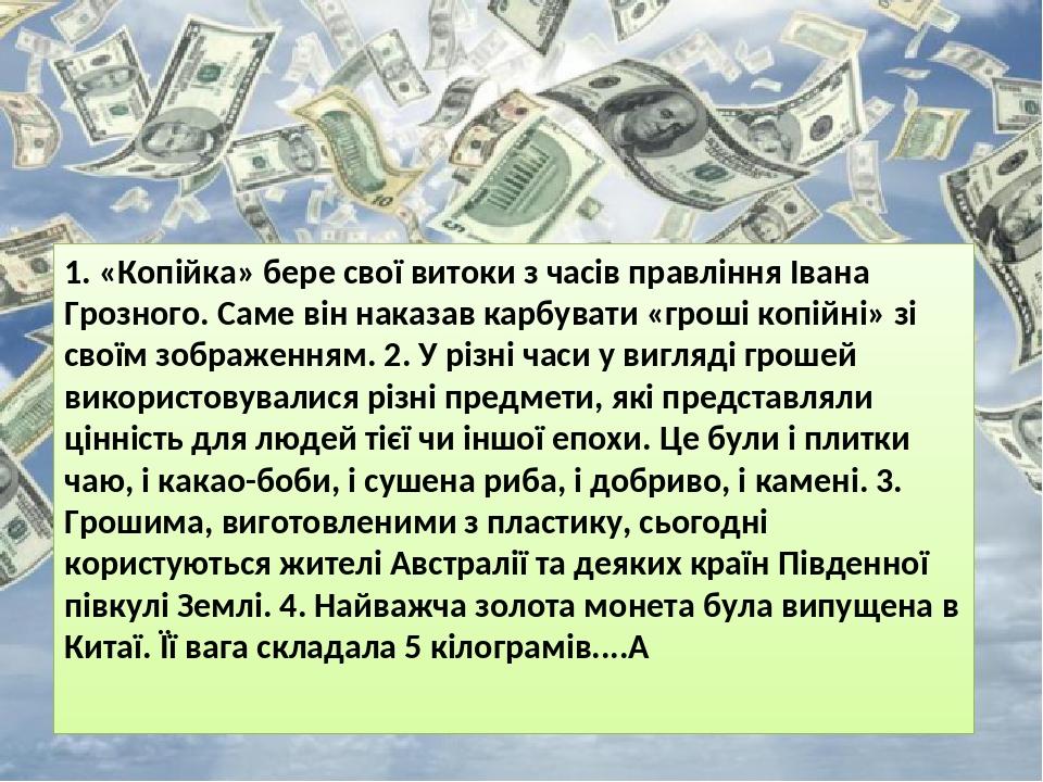 1. «Копійка» бере свої витоки з часів правління Івана Грозного. Саме він наказав карбувати «гроші копійні» зі своїм зображенням. 2. У різні часи у ...