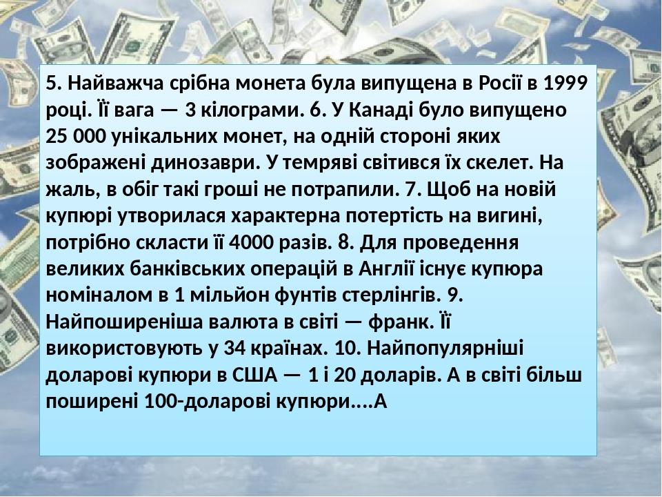 5. Найважча срібна монета була випущена в Росії в 1999 році. Її вага — 3 кілограми. 6. У Канаді було випущено 25 000 унікальних монет, на одній сто...