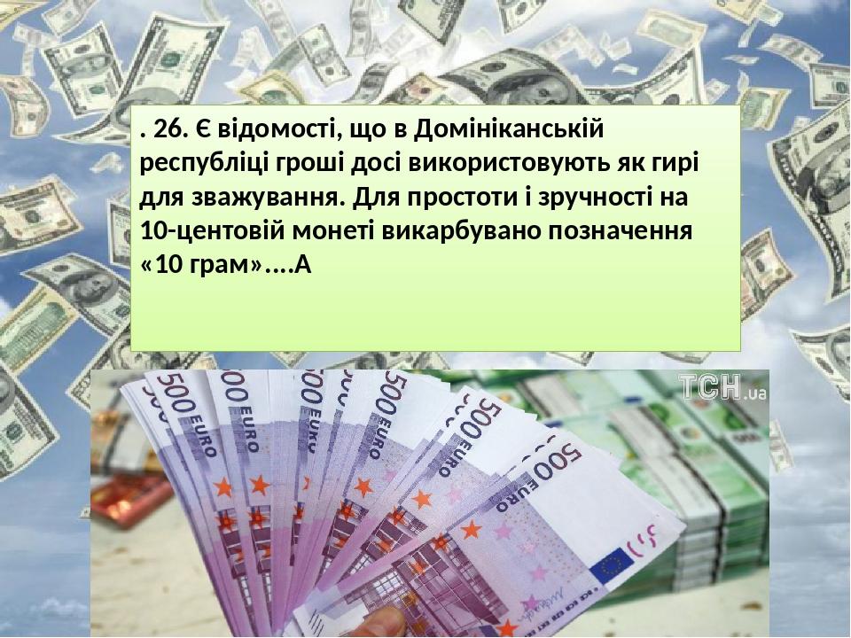 . 26. Є відомості, що в Домініканській республіці гроші досі використовують як гирі для зважування. Для простоти і зручності на 10-центовій монеті ...