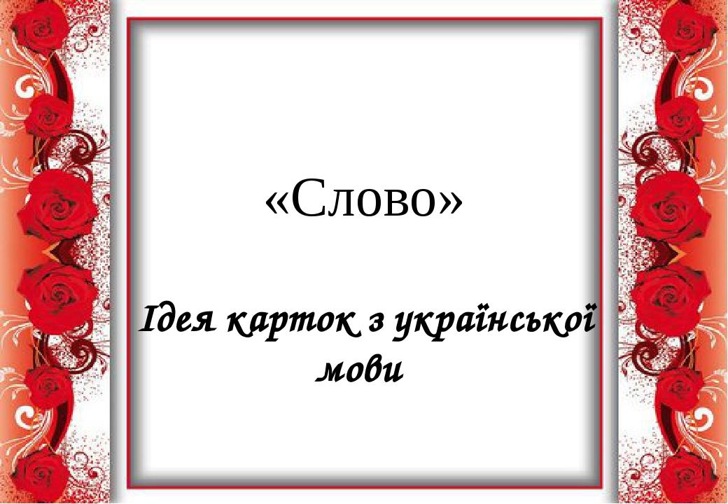 «Слово» Ідея карток з української мови