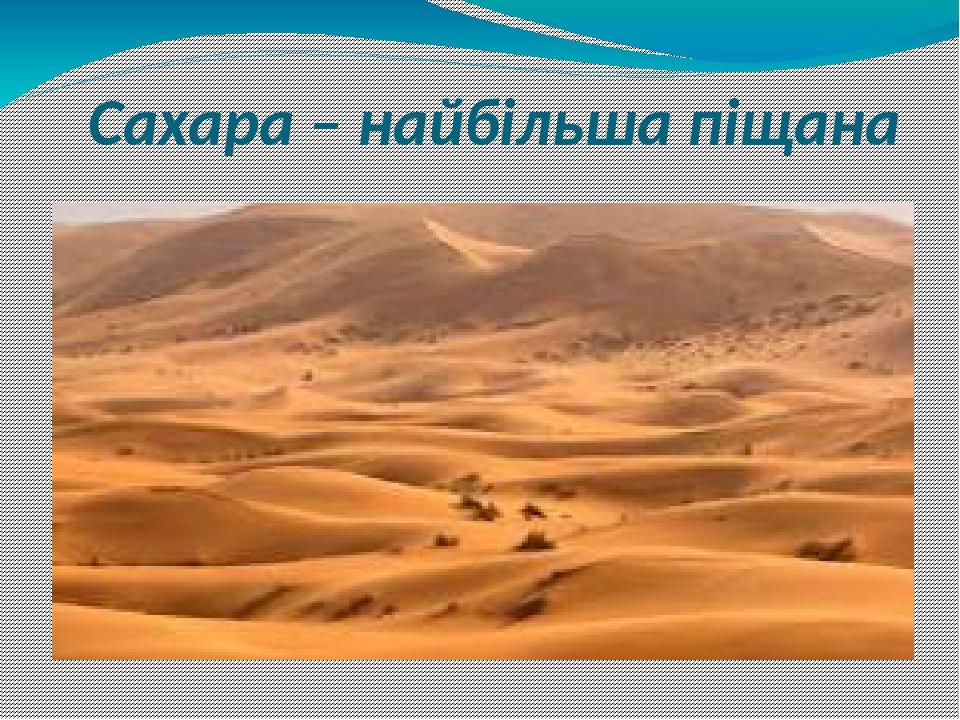 Сахара – найбільша піщана пустеля Землі і займає 30% площі всієї Африки