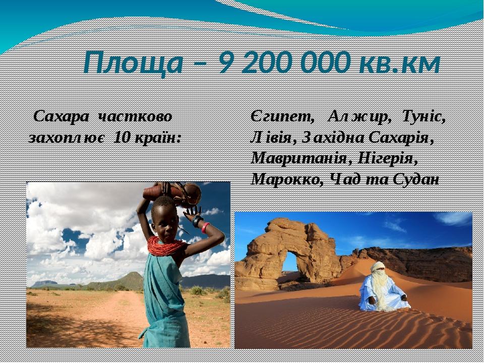 Площа – 9 200 000 кв.км Сахара частково захоплює 10 країн: Єгипет, Алжир, Туніс, Лівія, Західна Сахарія, Мавританія, Нігерія, Марокко, Чад та Судан
