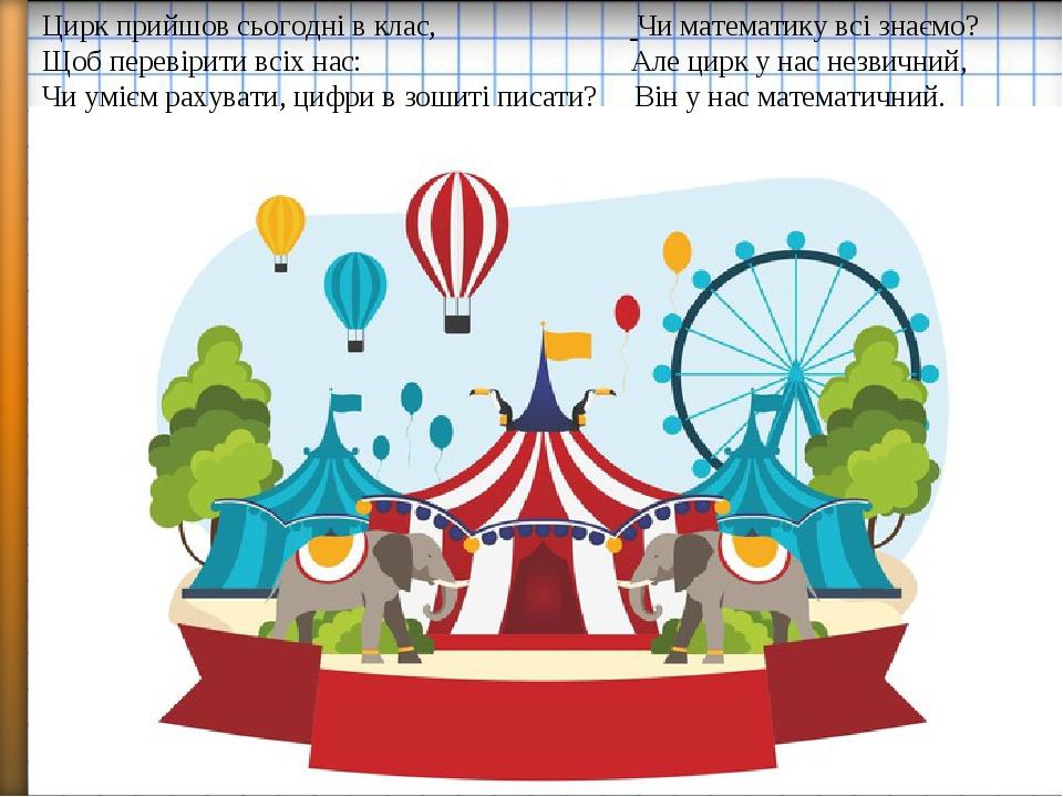 Цирк прийшов сьогодні в клас, Чи математику всі знаємо? Щоб перевірити всіх нас: Але цирк у нас незвичний, Чи умієм рахувати, цифри в зошиті писати...