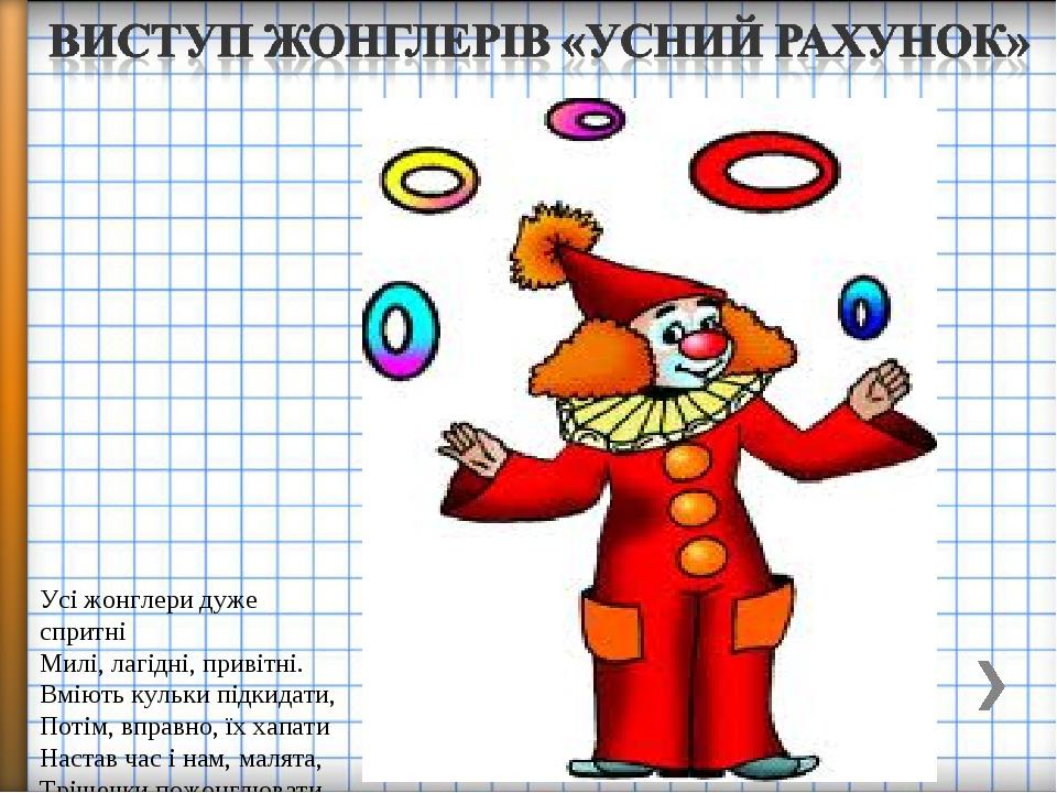 Усі жонглери дуже спритні Милі, лагідні, привітні. Вміють кульки підкидати, Потім, вправно, їх хапати Настав час і нам, малята, Трішечки пожонглювати.
