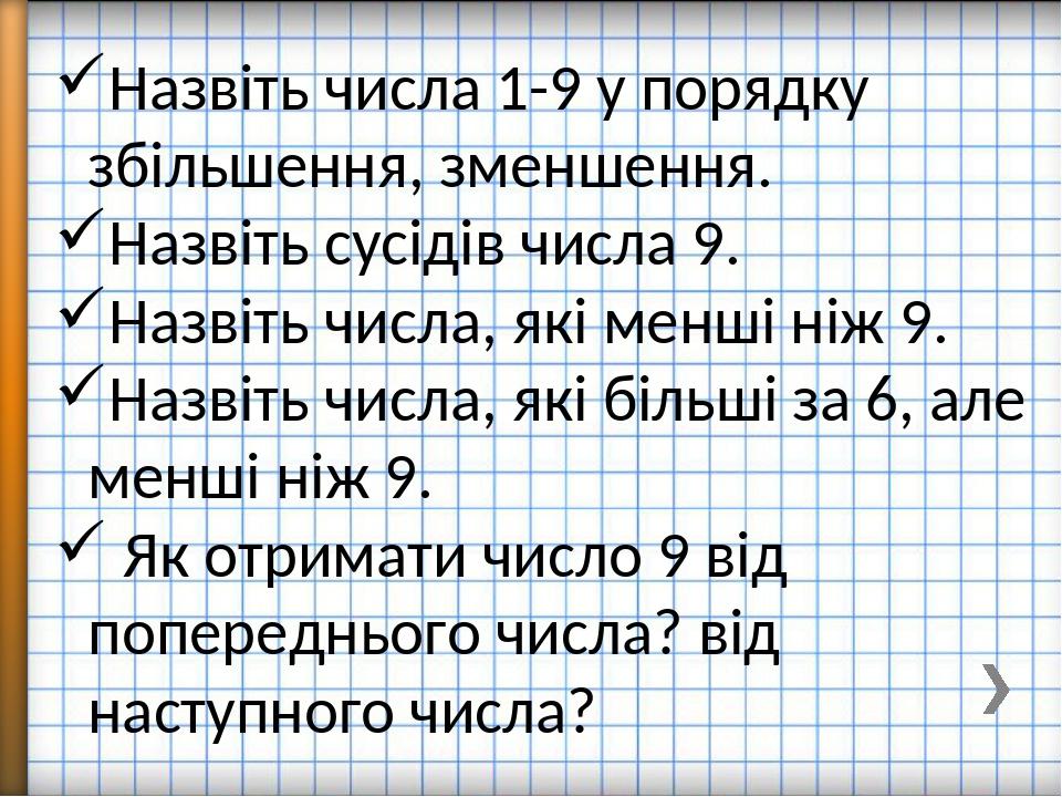 Назвіть числа 1-9 у порядку збільшення, зменшення. Назвіть сусідів числа 9. Назвіть числа, які менші ніж 9. Назвіть числа, які більші за 6, але мен...