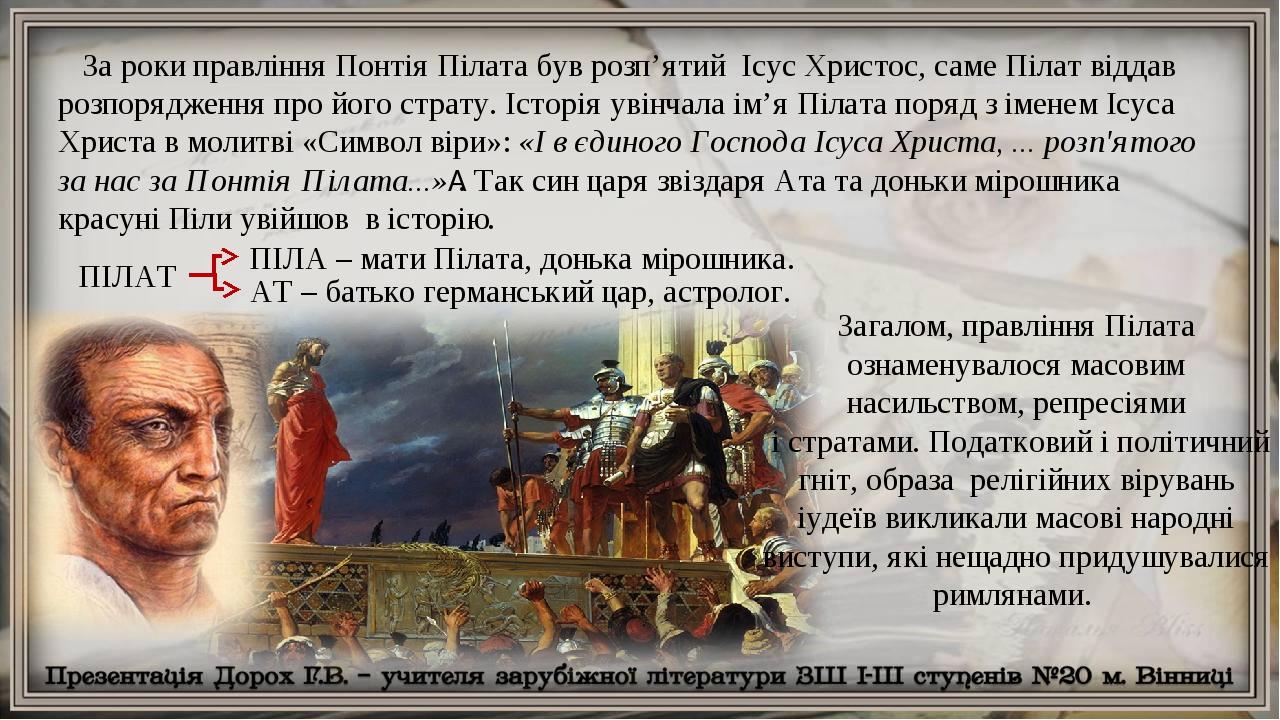За роки правління Понтія Пілата був розп'ятий Ісус Христос, саме Пілат віддав розпорядження про його страту. Історія увінчала ім'я Пілата поряд з і...