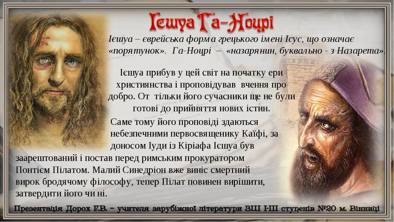 Ієшуа – єврейська форма грецького імені Ісус, що означає «порятунок». Га-Ноцрі – «назарянин, буквально - з Назарета». Саме тому його проповіді здаю...