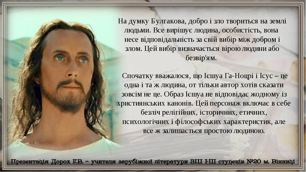 На думку Булгакова, добро і зло твориться на землі людьми. Все вирішує людина, особистість, вона несе відповідальність за свій вибір між добром і з...