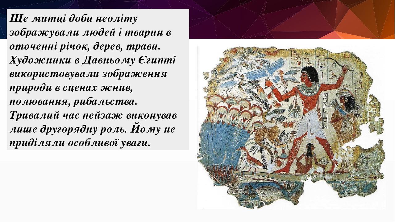 Ще митці доби неоліту зображували людей і тварин в оточенні річок, дерев, трави. Художники в Давньому Єгипті використовували зображення природи в с...