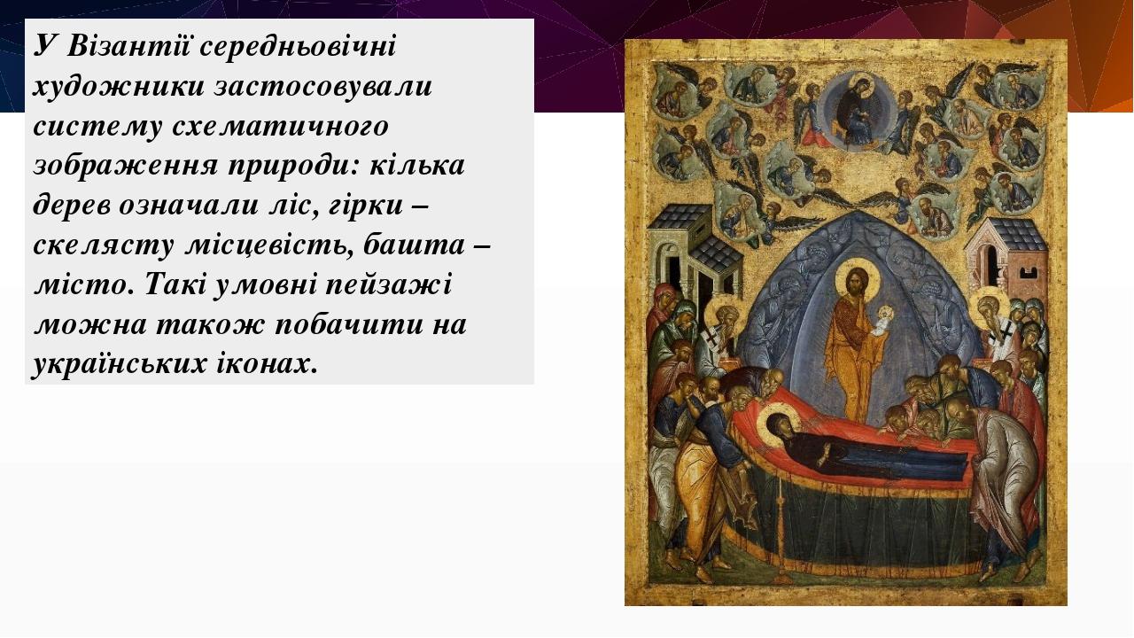 У Візантії середньовічні художники застосовували систему схематичного зображення природи: кілька дерев означали ліс, гірки – скелясту місцевість, б...