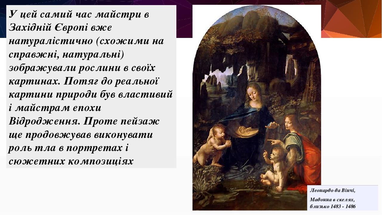 У цей самий час майстри в Західній Європі вже натуралістично (схожими на справжні, натуральні) зображували рослини в своїх картинах. Потяг до реаль...
