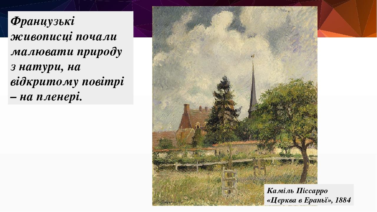 Французькі живописці почали малювати природу з натури, на відкритому повітрі – на пленері. Каміль Піссарро «Церква в Ераньї», 1884