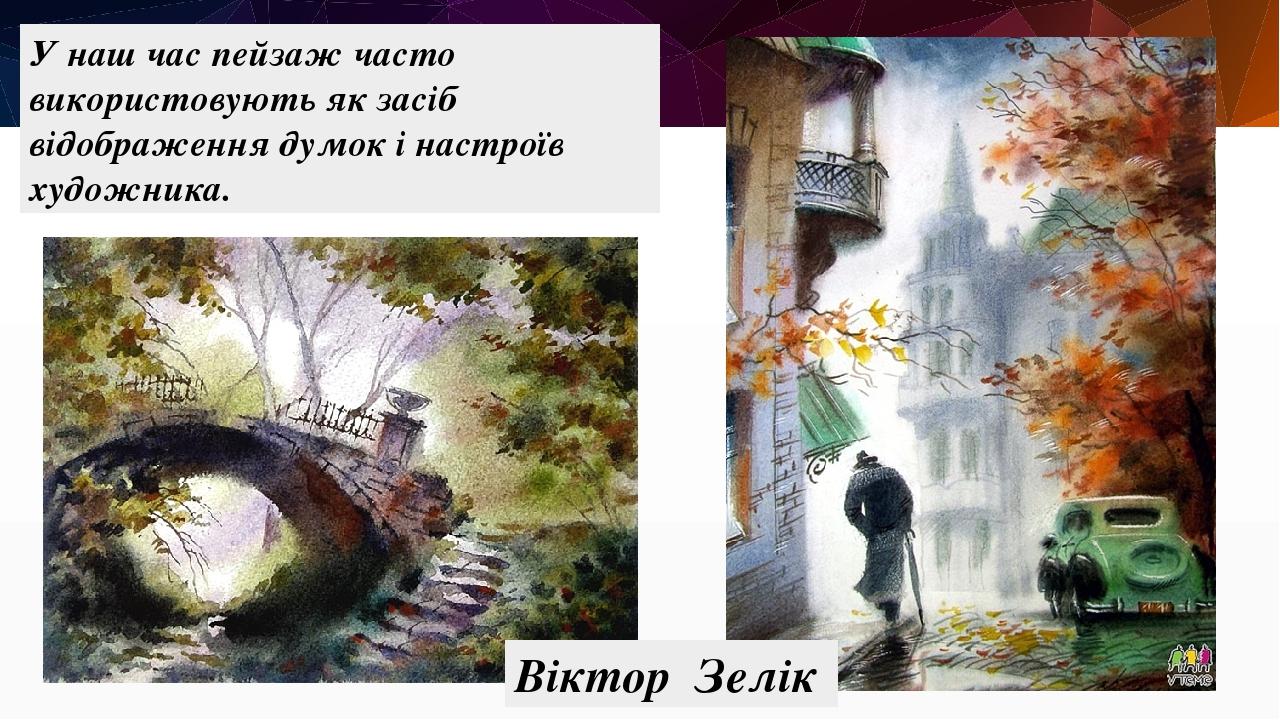У наш час пейзаж часто використовують як засіб відображення думок і настроїв художника. Віктор Зелік