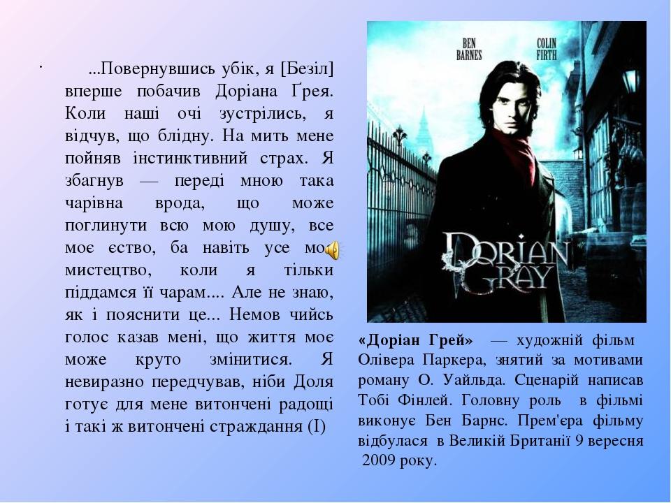 «Доріан Грей» — художній фільм Олівера Паркера, знятий за мотивами роману О. Уайльда. Сценарій написав Тобі Фінлей. Головну роль в фільмі виконує Б...