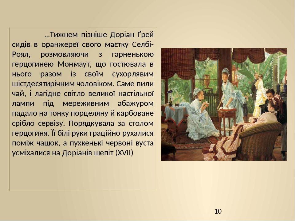 …Тижнем пізніше Доріан Ґрей сидів в оранжереї свого маєтку Селбі-Роял, розмовляючи з гарненькою герцогинею Монмаут, що гостювала в нього разом із с...