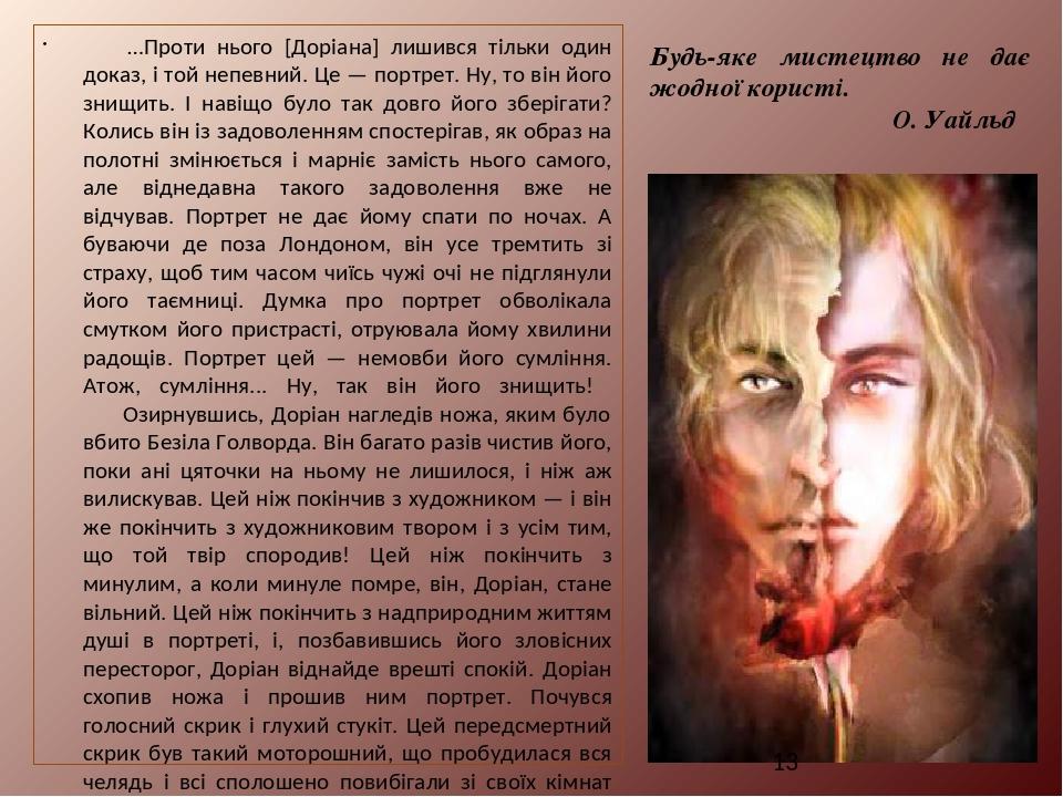 …Проти нього [Доріана] лишився тільки один доказ, і той непевний. Це — портрет. Ну, то він його знищить. І навіщо було так довго його зберігати? Ко...