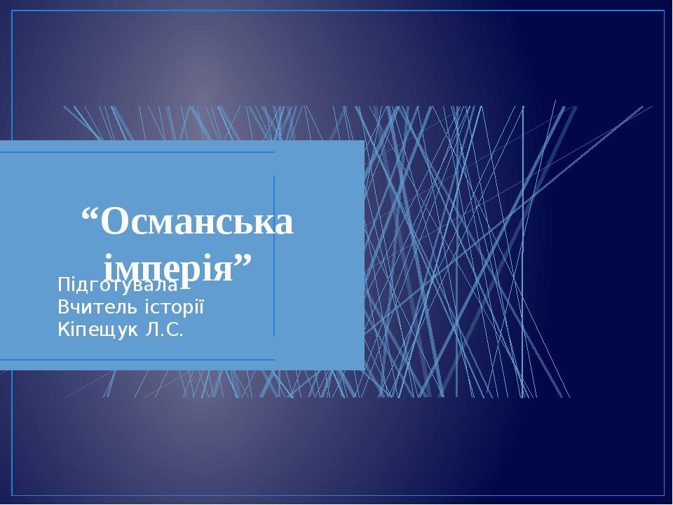 """""""Османська імперія"""" Підготувала Вчитель історії Кіпещук Л.С."""