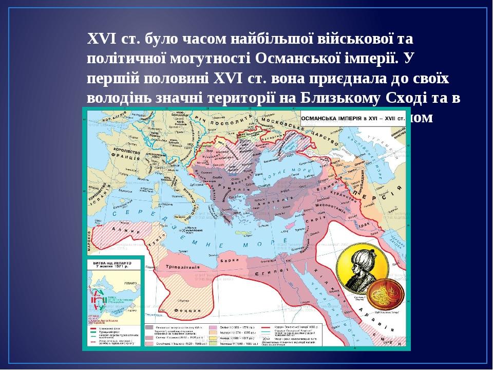 XVI ст. було часом найбільшої військової та політичної могутності Османської імперії. У першій половині ХVІ ст. вона приєднала до своїх володінь зн...