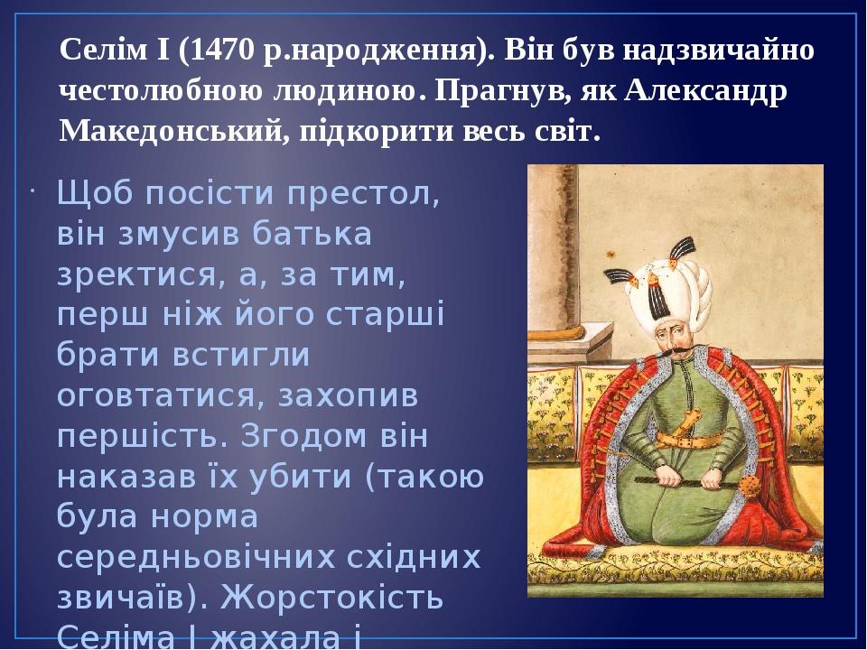 Селім І (1470р.народження). Він був надзвичайно честолюбною людиною. Прагнув, як Александр Македонський, підкорити весь світ. Щоб посісти престол,...