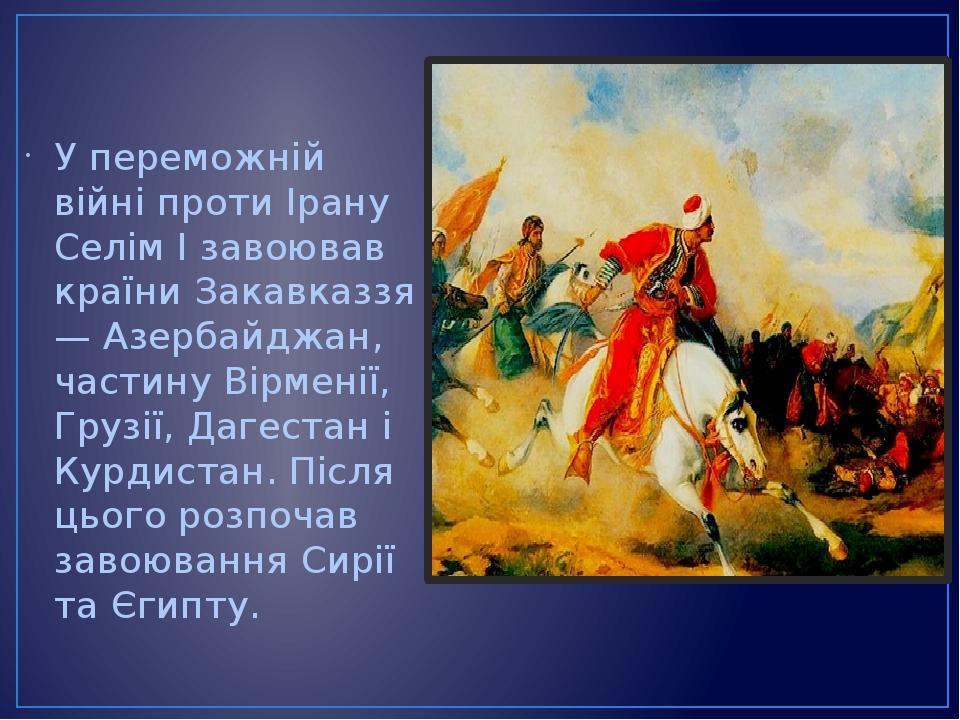 У переможній війні проти Ірану Селім I завоював країни Закавказзя — Азербайджан, частину Вірменії, Грузії, Дагестан і Курдистан. Після цього розпоч...