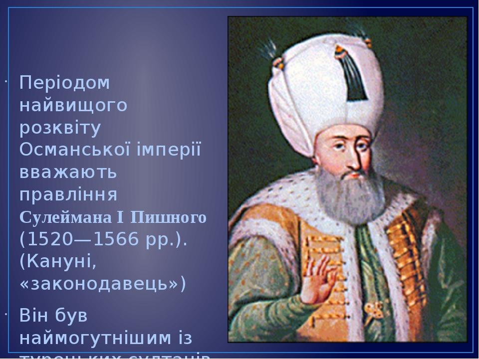 Періодом найвищого розквіту Османської імперії вважають правління Сулеймана І Пишного (1520—1566рр.). (Кануні, «законодавець») Він був наймогутніш...