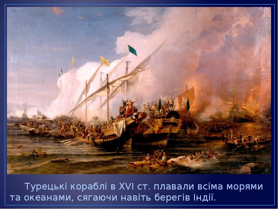 Турецькі кораблі в XVIст. плавали всіма морями та океанами, сягаючи навіть берегів Індії.