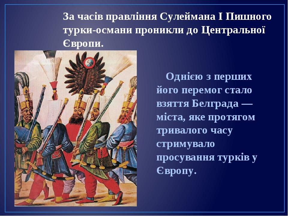 За часів правління Сулеймана I Пишного турки-османи проникли до Центральної Європи. Однією з перших його перемог стало взяття Белграда — міста, яке...