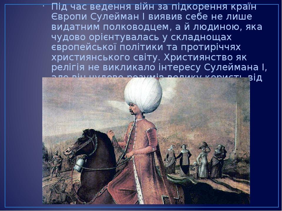 Під час ведення війн за підкорення країн Європи Сулейман І виявив себе не лише видатним полководцем, а й людиною, яка чудово орієнтувалась у складн...