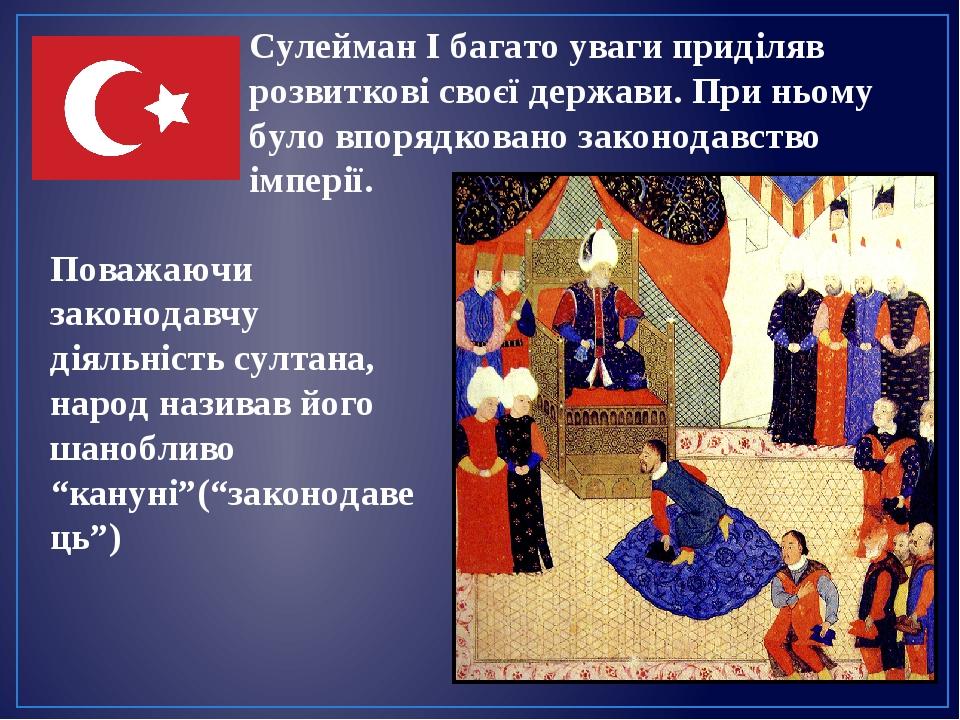 Сулейман І багато уваги приділяв розвиткові своєї держави. При ньому було впорядковано законодавство імперії. Поважаючи законодавчу діяльність султ...