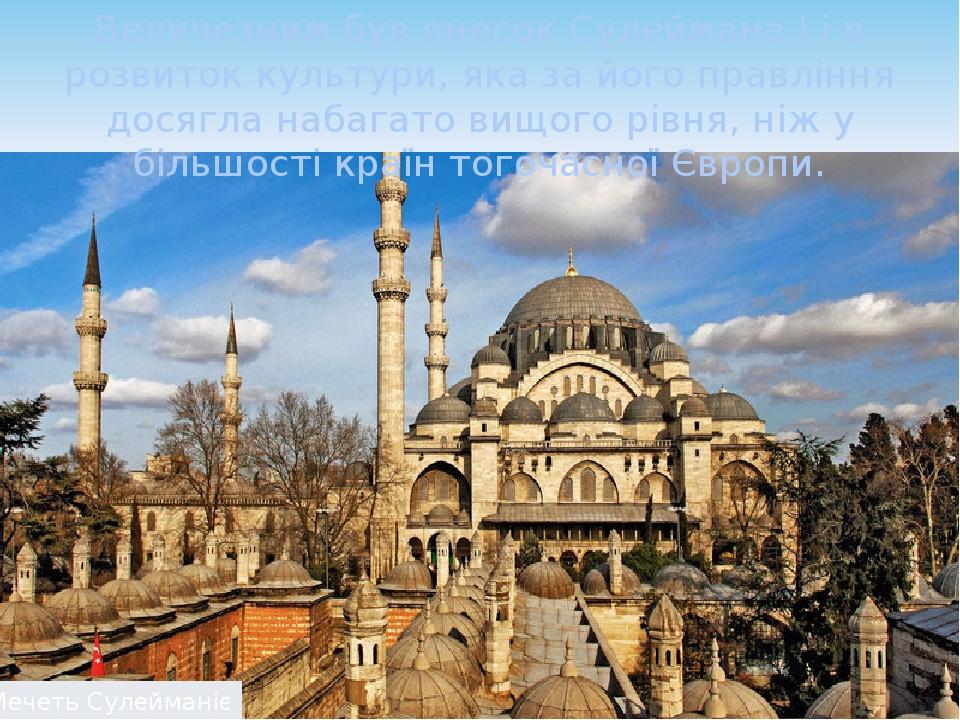 Величезним був внесок Сулеймана І і в розвиток культури, яка за його правління досягла набагато вищого рівня, ніж у більшості країн тогочасної Євро...