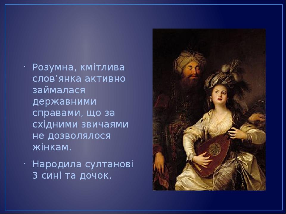 Розумна, кмітлива слов'янка активно займалася державними справами, що за східними звичаями не дозволялося жінкам. Народила султанові 3 сині та дочок.
