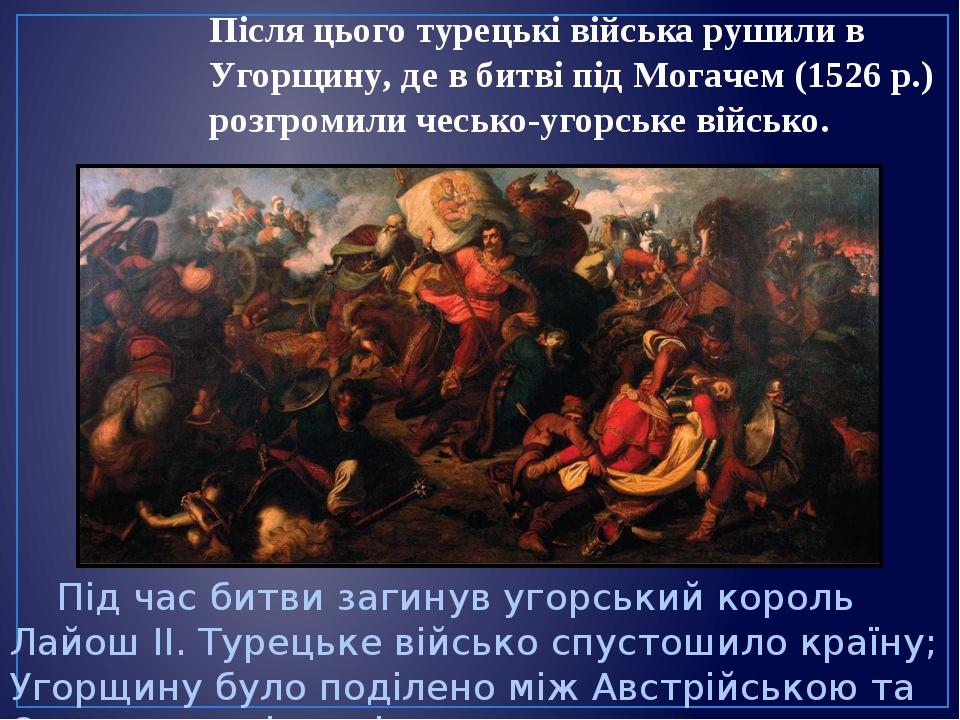 Після цього турецькі війська рушили в Угорщину, де в битві під Могачем (1526р.) розгромили чесько-угорське військо. Під час битви загинув угорськи...