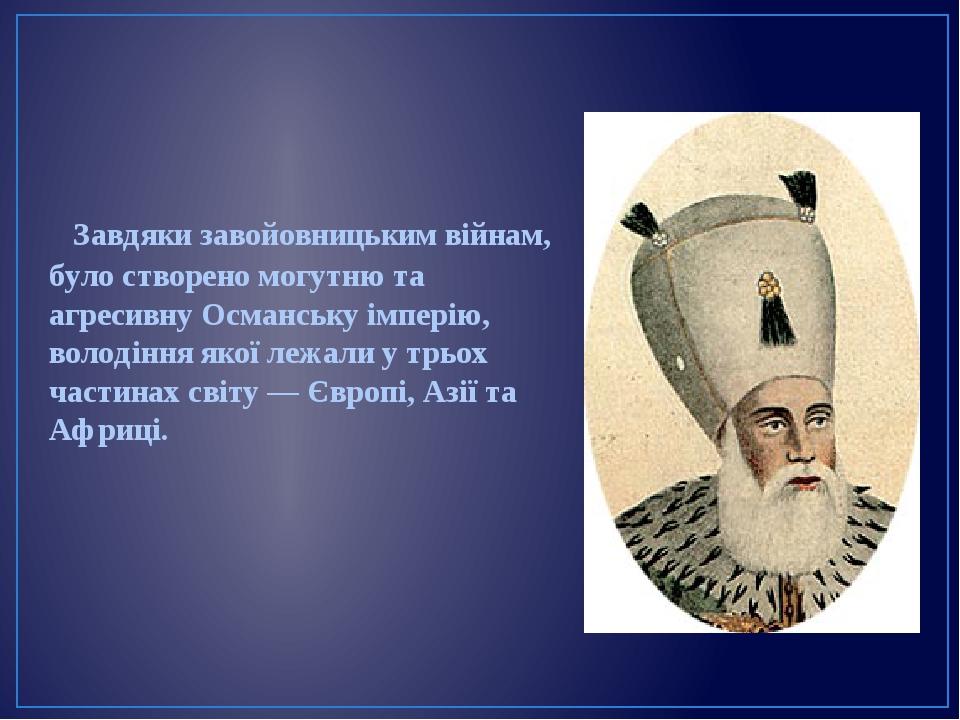 Завдяки завойовницьким війнам, було створено могутню та агресивну Османську імперію, володіння якої лежали у трьох частинах світу — Європі, Азії та...