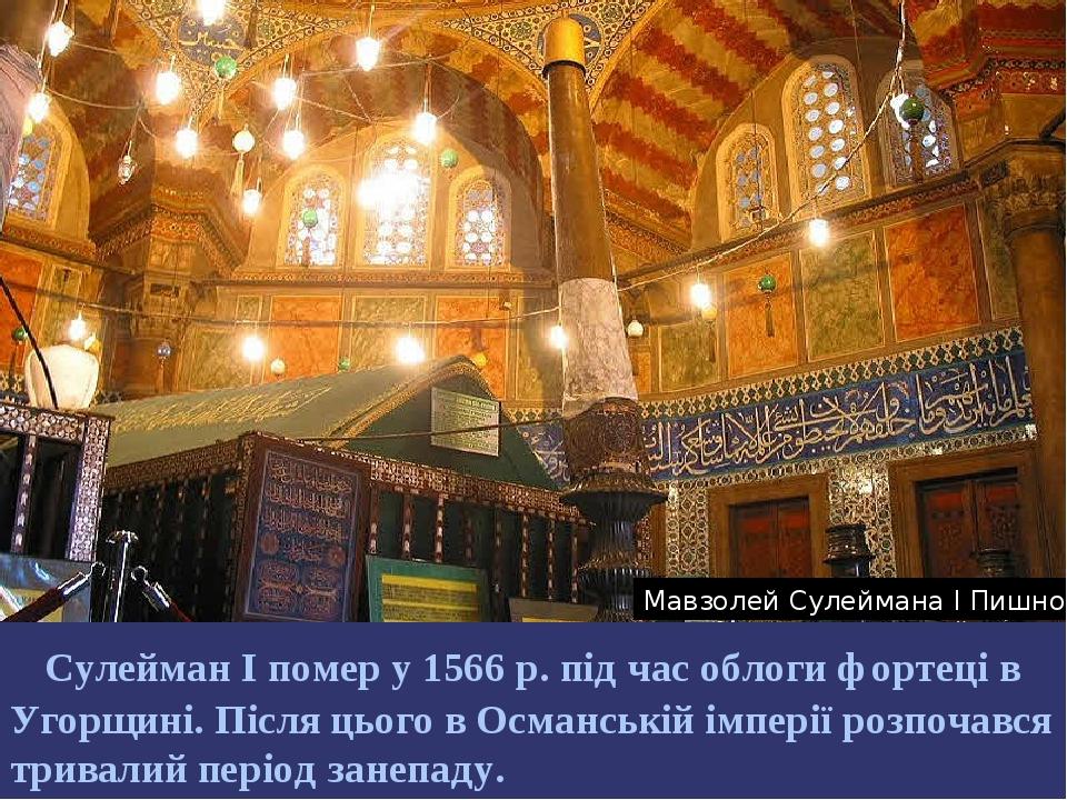 Сулейман І помер у 1566р. під час облоги фортеці в Угорщині. Після цього в Османській імперії розпочався тривалий період занепаду. Мавзолей Сулейм...