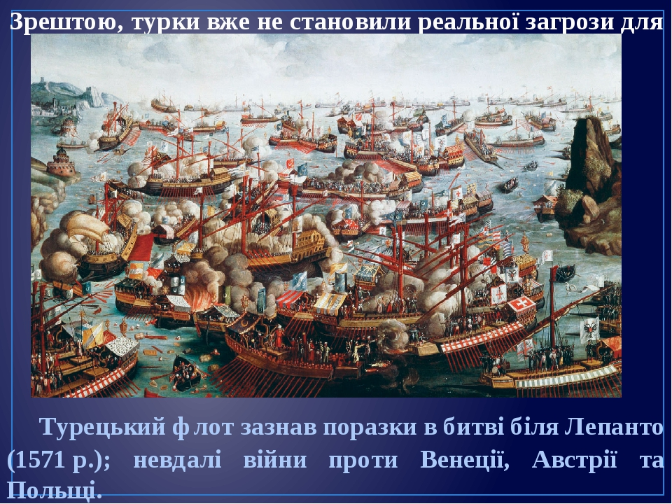 Зрештою, турки вже не становили реальної загрози для Європи. Турецький флот зазнав поразки в битві біля Лепанто (1571р.); невдалі війни проти Вене...