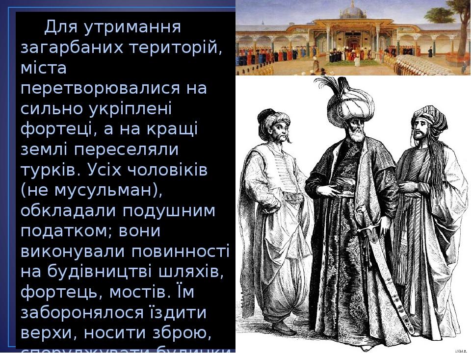 Для утримання загарбаних територій, міста перетворювалися на сильно укріплені фортеці, а на кращі землі переселяли турків. Усіх чоловіків (не мусул...